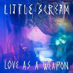 Love As A Weapon - Little Scream